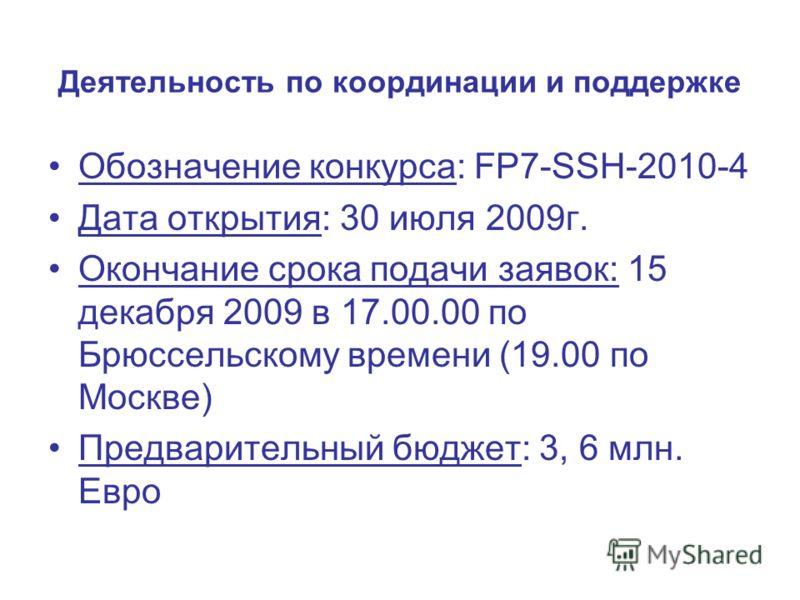 Деятельность по координации и поддержке Обозначение конкурса: FP7-SSH-2010-4 Дата открытия: 30 июля 2009г. Окончание срока подачи заявок: 15 декабря 2009 в 17.00.00 по Брюссельскому времени (19.00 по Москве) Предварительный бюджет: 3, 6 млн. Евро