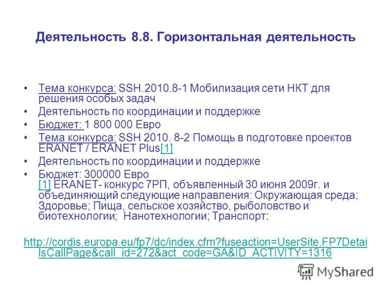 Деятельность 8.8. Горизонтальная деятельность Тема конкурса: SSH.2010.8-1 Мобилизация сети НКТ для решения особых задач Деятельность по координации и поддержке Бюджет: 1 800 000 Евро Тема конкурса: SSH 2010. 8-2 Помощь в подготовке проектов ERANET /