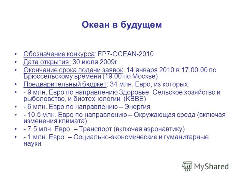 Океан в будущем Обозначение конкурса: FP7-OCEAN-2010 Дата открытия: 30 июля 2009г. Окончание срока подачи заявок: 14 января 2010 в 17.00.00 по Брюссельскому времени (19.00 по Москве) Предварительный бюджет: 34 млн. Евро, из которых: - 9 млн. Евро по