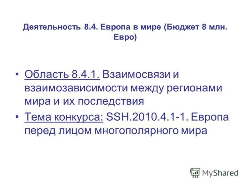 Деятельность 8.4. Европа в мире (Бюджет 8 млн. Евро) Область 8.4.1. Взаимосвязи и взаимозависимости между регионами мира и их последствия Тема конкурса: SSH.2010.4.1-1. Европа перед лицом многополярного мира