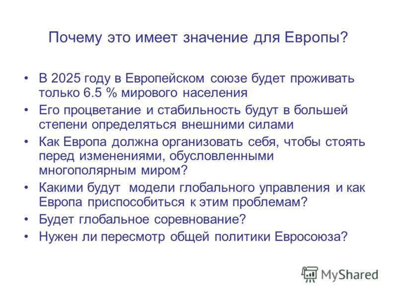 Почему это имеет значение для Европы? В 2025 году в Европейском союзе будет проживать только 6.5 % мирового населения Его процветание и стабильность будут в большей степени определяться внешними силами Как Европа должна организовать себя, чтобы стоят