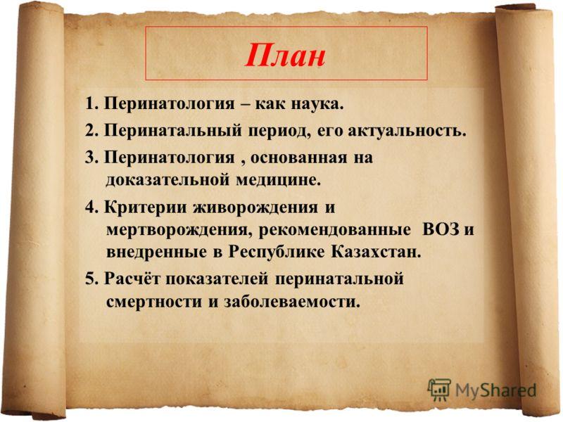 План 1. Перинатология – как наука. 2. Перинатальный период, его актуальность. 3. Перинатология, основанная на доказательной медицине. 4. Критерии живорождения и мертворождения, рекомендованные ВОЗ и внедренные в Республике Казахстан. 5. Расчёт показа