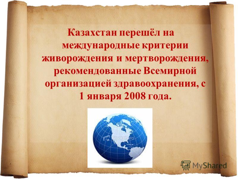 Казахстан перешёл на международные критерии живорождения и мертворождения, рекомендованные Всемирной организацией здравоохранения, с 1 января 2008 года.
