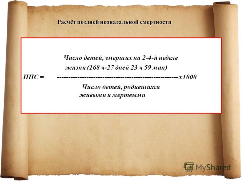 Число детей, умерших на 2-4-й неделе жизни (168 ч-27 дней 23 ч 59 мин) ПНС = ------------------------------------------------------ х1000 Число детей, родившихся живыми и мертвыми Расчёт поздней неонатальной смертности