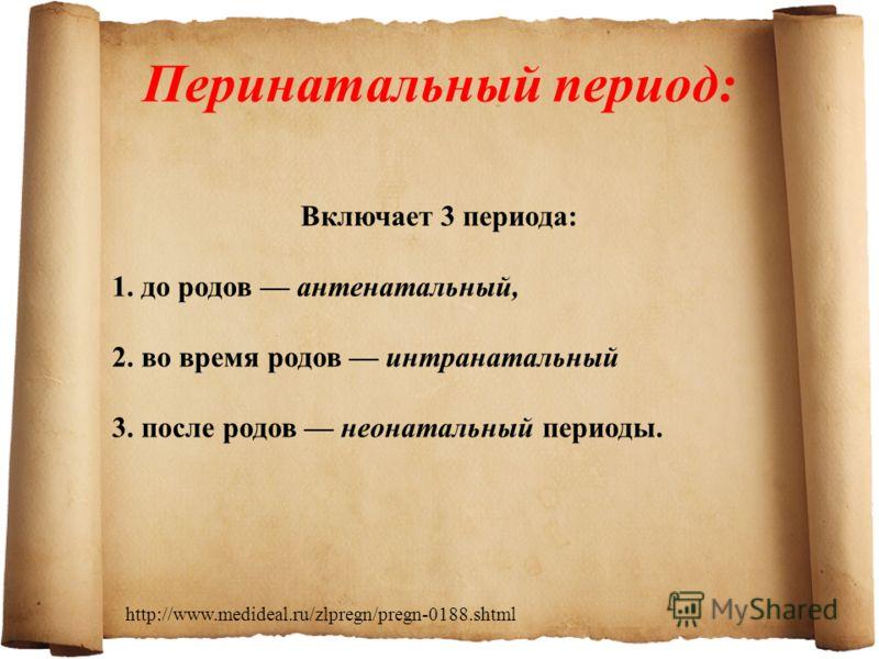 Включает 3 периода: 1. до родов антенатальный, 2. во время родов интранатальный 3. после родов неонатальный периоды. Перинатальный период: http://www.medideal.ru/zlpregn/pregn-0188.shtml