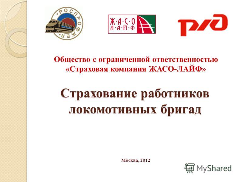 Страхование работников локомотивных бригад Общество с ограниченной ответственностью «Страховая компания ЖАСО-ЛАЙФ» Москва, 2012