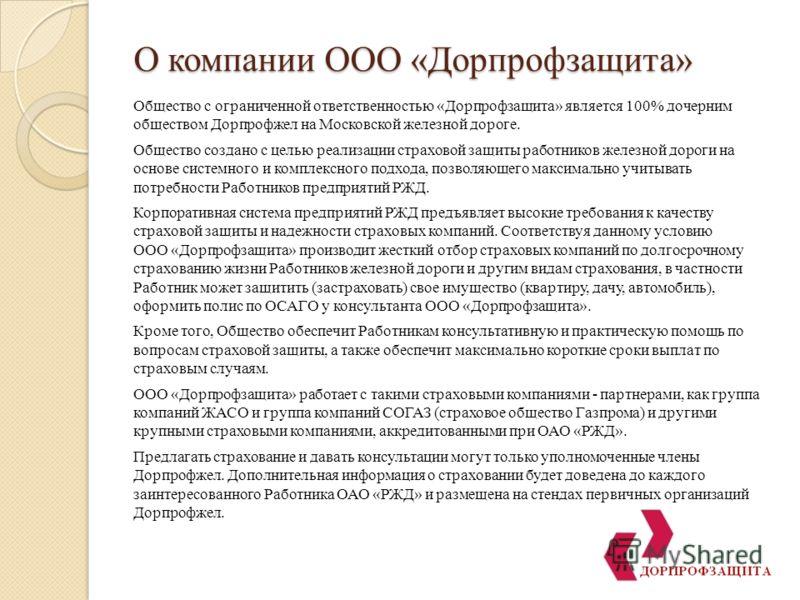 О компании ООО «Дорпрофзащита» Общество с ограниченной ответственностью «Дорпрофзащита» является 100% дочерним обществом Дорпрофжел на Московской железной дороге. Общество создано с целью реализации страховой защиты работников железной дороги на осно