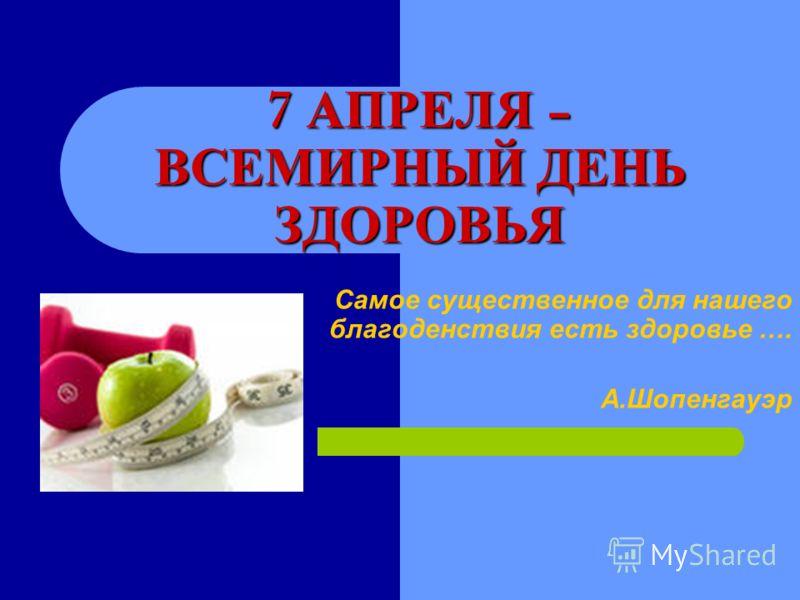 7 АПРЕЛЯ – ВСЕМИРНЫЙ ДЕНЬ ЗДОРОВЬЯ Самое существенное для нашего благоденствия есть здоровье …. А.Шопенгауэр