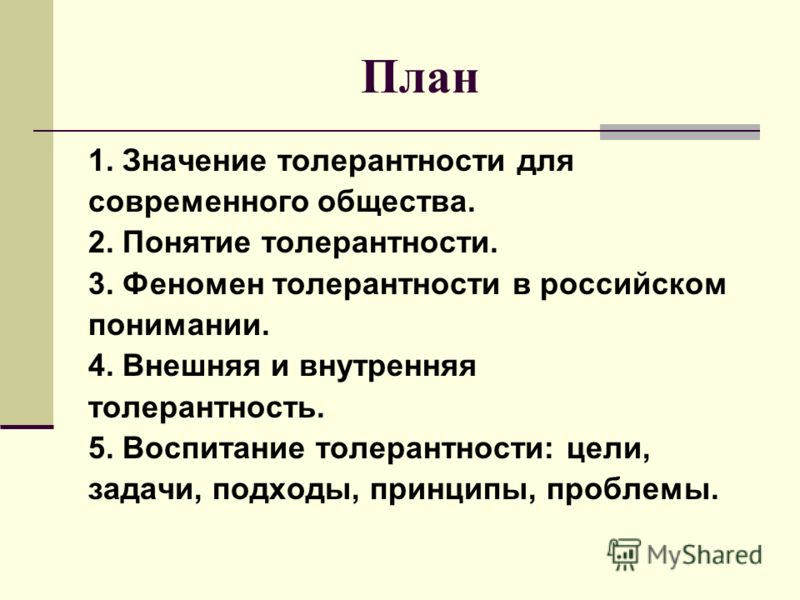 План 1. Значение толерантности для современного общества. 2. Понятие толерантности. 3. Феномен толерантности в российском понимании. 4. Внешняя и внутренняя толерантность. 5. Воспитание толерантности: цели, задачи, подходы, принципы, проблемы.