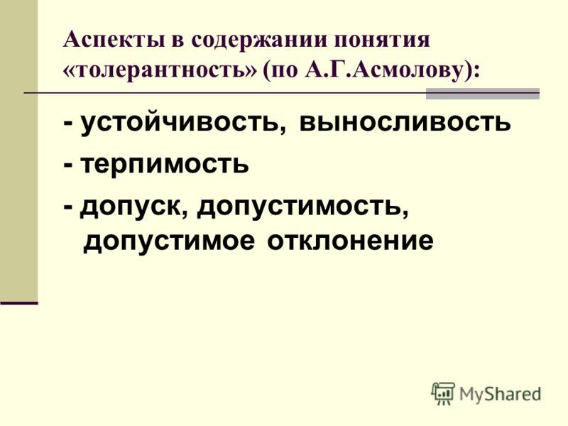 Аспекты в содержании понятия «толерантность» (по А.Г.Асмолову): - устойчивость, выносливость - терпимость - допуск, допустимость, допустимое отклонение