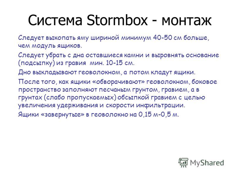 Система Stormbox - монтаж Следует выкопать яму шириной минимум 40-50 см больше, чем модуль ящиков. Следует убрать с дна оставшиеся камни и выровнять основание (подсыпку) из гравия мин. 10-15 см. Дно выкладывают геоволокном, а потом кладут ящики. Посл