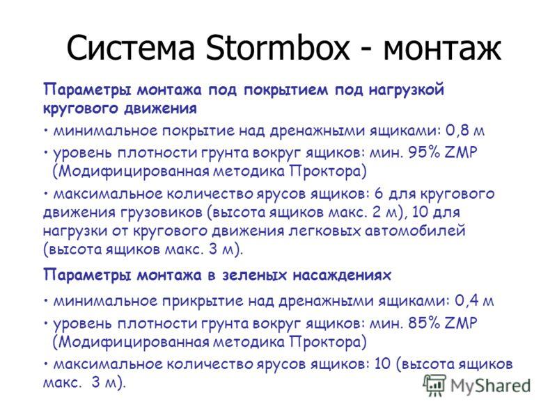 Система Stormbox - монтаж Параметры монтажа под покрытием под нагрузкой кругового движения минимальное покрытие над дренажными ящиками: 0,8 м уровень плотности грунта вокруг ящиков: мин. 95% ZMP (Модифицированная методика Проктора) максимальное колич