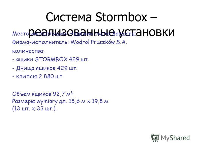 Система Stormbox – реализованные установки Место инсталляции: Надажин около Варшавы Фирма-исполнитель: Wodrol Pruszków S.A. количества: - ящики STORMBOX 429 шт. - Днища ящиков 429 шт. - клипсы 2 880 шт. Объем ящиков 92,7 м 3 Размеры wymiary дл. 15,6