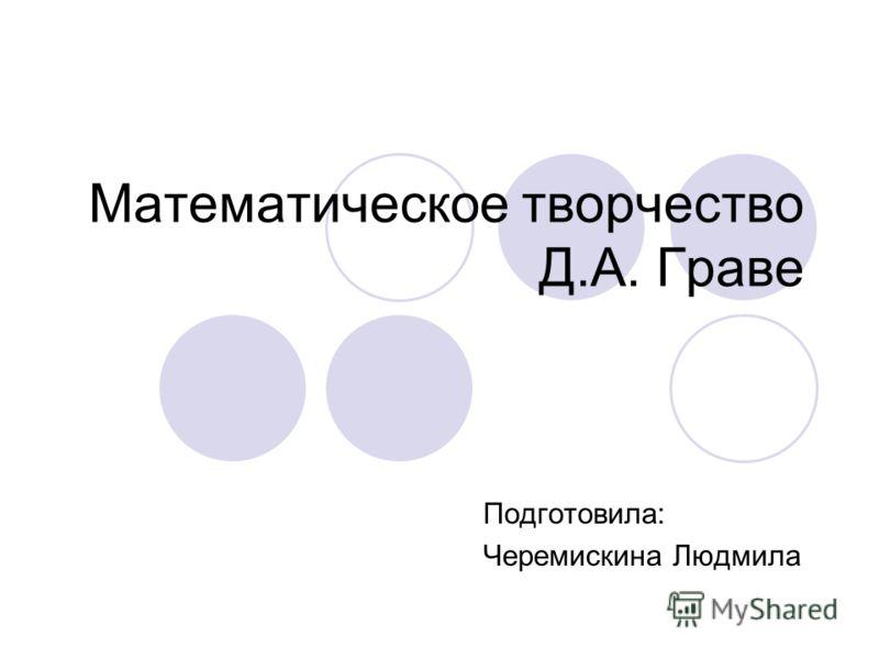 Математическое творчество Д.А. Граве Подготовила: Черемискина Людмила