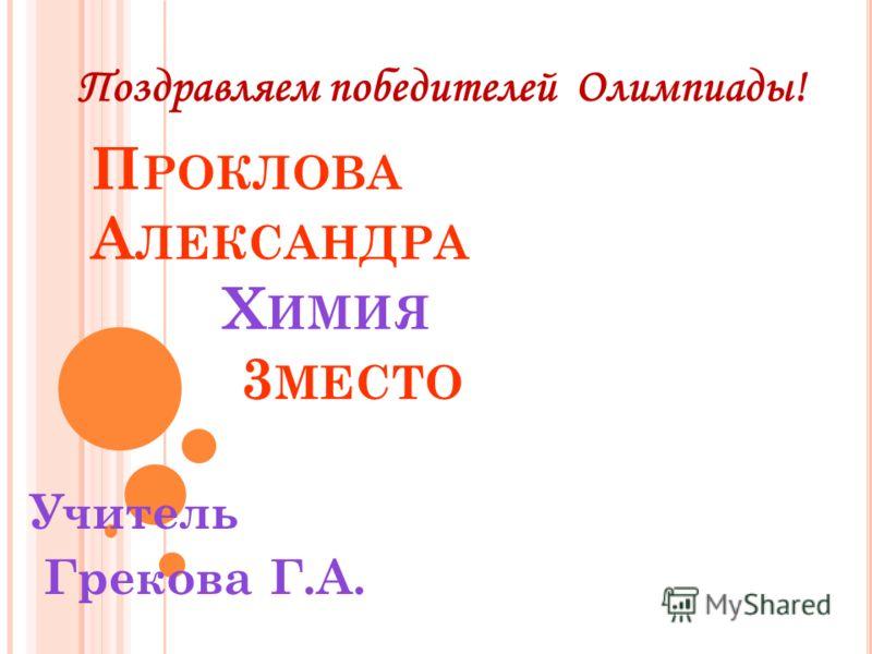 П РОКЛОВА А ЛЕКСАНДРА Х ИМИЯ 3 МЕСТО Учитель Грекова Г.А.