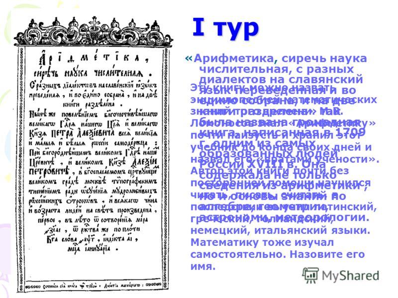 I тур «Арифметика, сиречь наука числительная, с разных диалектов на славянский язык переведенная и во едино собрана, и на две книги разделена» так была названа громадная книга, написанная в 1709 г. одним из самых образованных людей России ХVIII в. Он