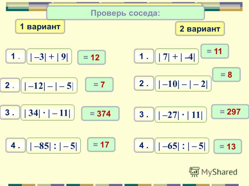Тренируемся вместе: | –5| + | 10| 1. | 21| – | – 3| 2. | 6| · | – 34| 3. | –65| : | – 13| 4. = 15 = 18 = 204 = 5 Проверьте себя: