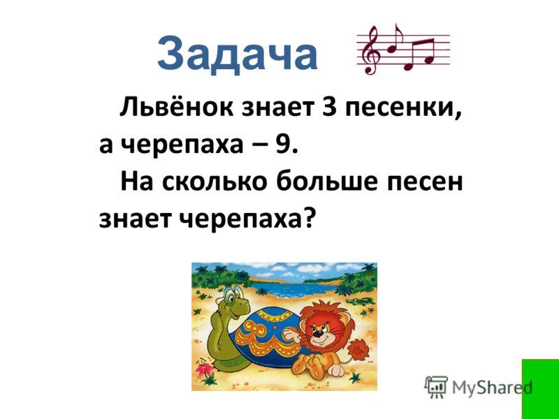 Задача Львёнок знает 3 песенки, а черепаха – 9. На сколько больше песен знает черепаха?