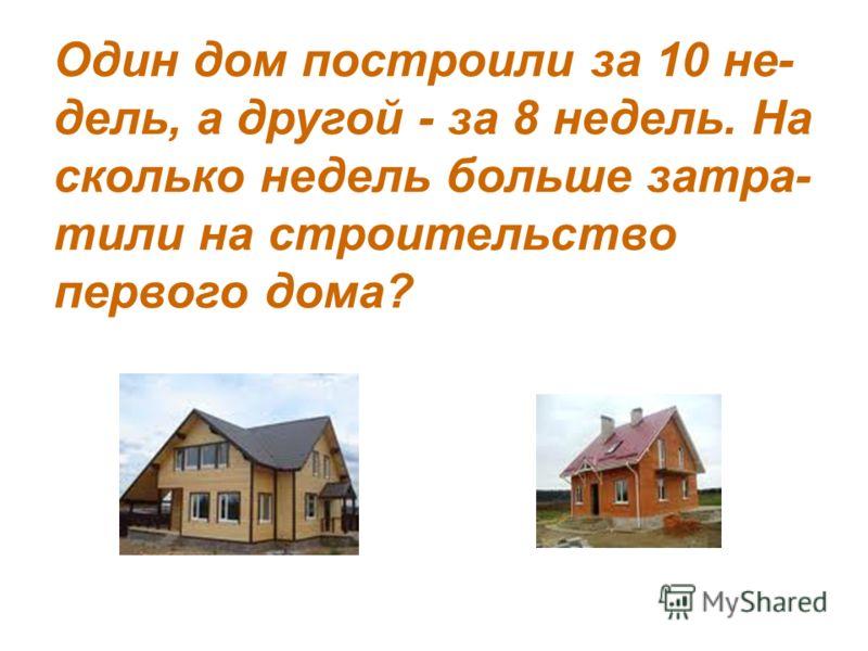 Один дом построили за 10 не- дель, а другой - за 8 недель. На сколько недель больше затра- тили на строительство первого дома?