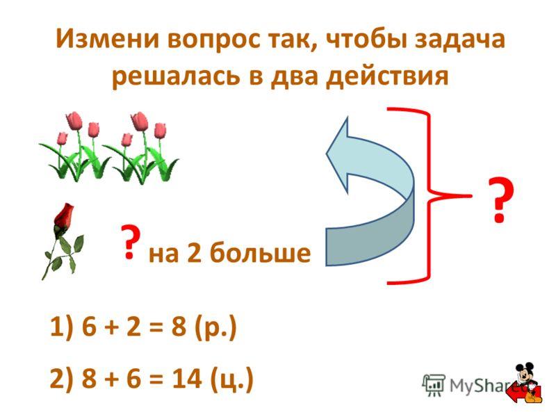 Измени вопрос так, чтобы задача решалась в два действия ? на 2 больше ? 1) 6 + 2 = 8 (р.) 2) 8 + 6 = 14 (ц.)