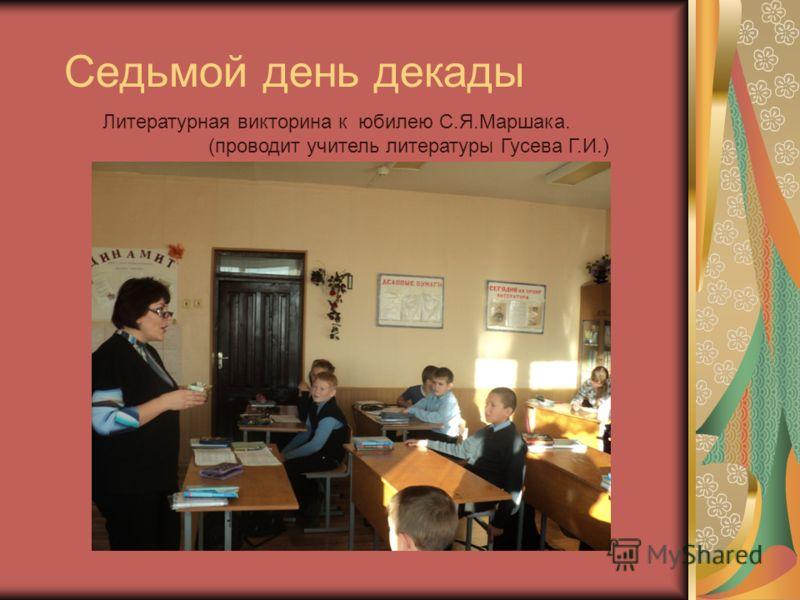 Седьмой день декады Литературная викторина к юбилею С.Я.Маршака. (проводит учитель литературы Гусева Г.И.)