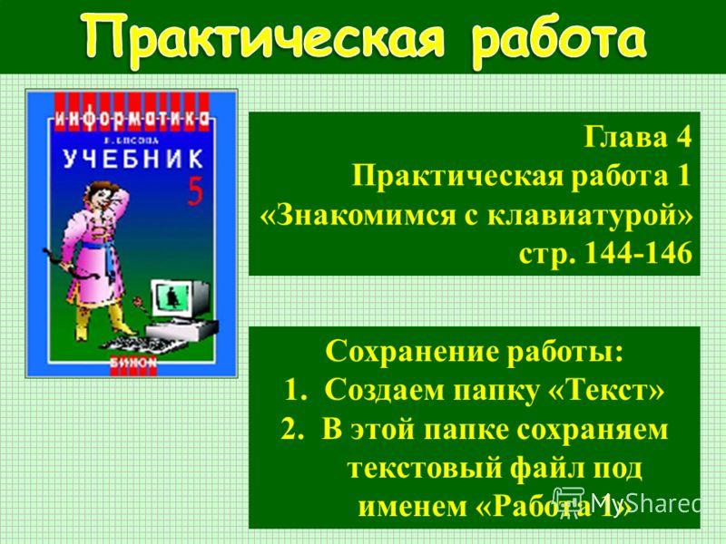 Глава 4 Практическая работа 1 «Знакомимся с клавиатурой» стр. 144-146 Сохранение работы: 1.Создаем папку «Текст» 2.В этой папке сохраняем текстовый файл под именем «Работа 1»