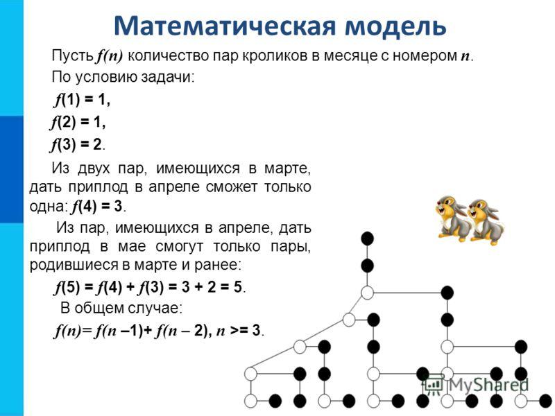 Математическая модель Пусть f(n) количество пар кроликов в месяце с номером n. По условию задачи: f (1) = 1, f (2) = 1, f (3) = 2. Из двух пар, имеющихся в марте, дать приплод в апреле сможет только одна: f (4) = 3. Из пар, имеющихся в апреле, дать п