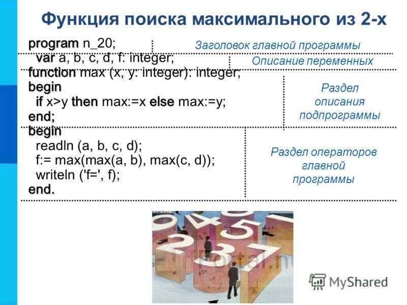 Функция поиска максимального из 2-х program program n_20; var var a, b, c, d, f: integer; function function max (x, y: integer): integer;begin ifthenelse if x>y then max:=x else max:=y;end;begin readln (a, b, c, d); f:= max(max(a, b), max(c, d)); wri