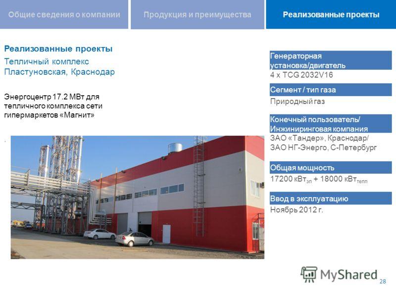 Тепличный комплекс Пластуновская, Краснодар Энергоцентр 17.2 МВт для тепличного комплекса сети гипермаркетов «Магнит». 28 Генераторная установка/двигатель 4 x TCG 2032V16 Сегмент / тип газа Природный газ Конечный пользователь/ Инжиниринговая компания