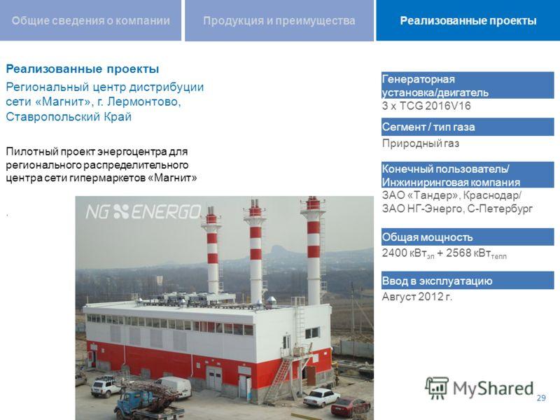 Региональный центр дистрибуции сети «Магнит», г. Лермонтово, Ставропольский Край Пилотный проект энергоцентра для регионального распределительного центра сети гипермаркетов «Магнит». 29 Генераторная установка/двигатель 3 x TCG 2016V16 Сегмент / тип г