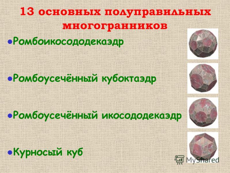 Ромбоикосододекаэдр Ромбоусечённый кубоктаэдр Ромбоусечённый икосододекаэдр Курносый куб 13 основных полуправильных многогранников