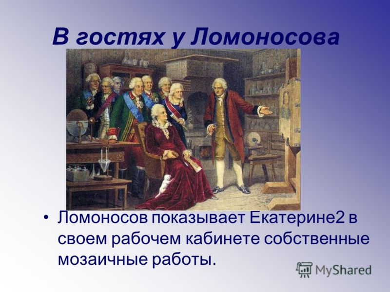 В гостях у Ломоносова Ломоносов показывает Екатерине2 в своем рабочем кабинете собственные мозаичные работы.