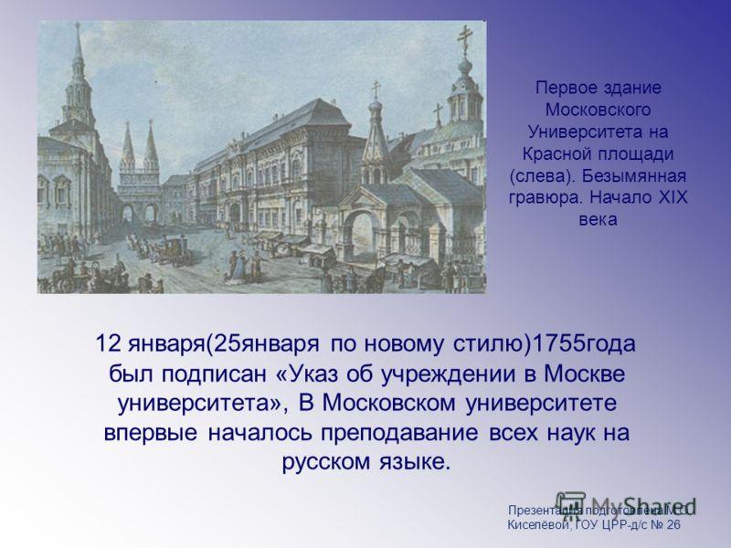 12 января(25января по новому стилю)1755года был подписан «Указ об учреждении в Москве университета», В Московском университете впервые началось преподавание всех наук на русском языке. Первое здание Московского Университета на Красной площади (слева)