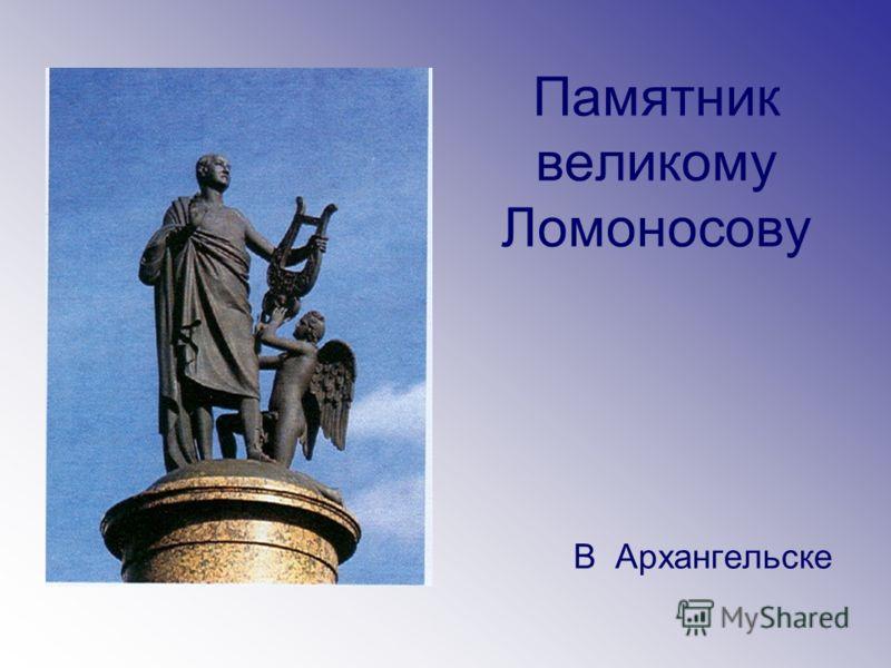 Памятник великому Ломоносову В Архангельске