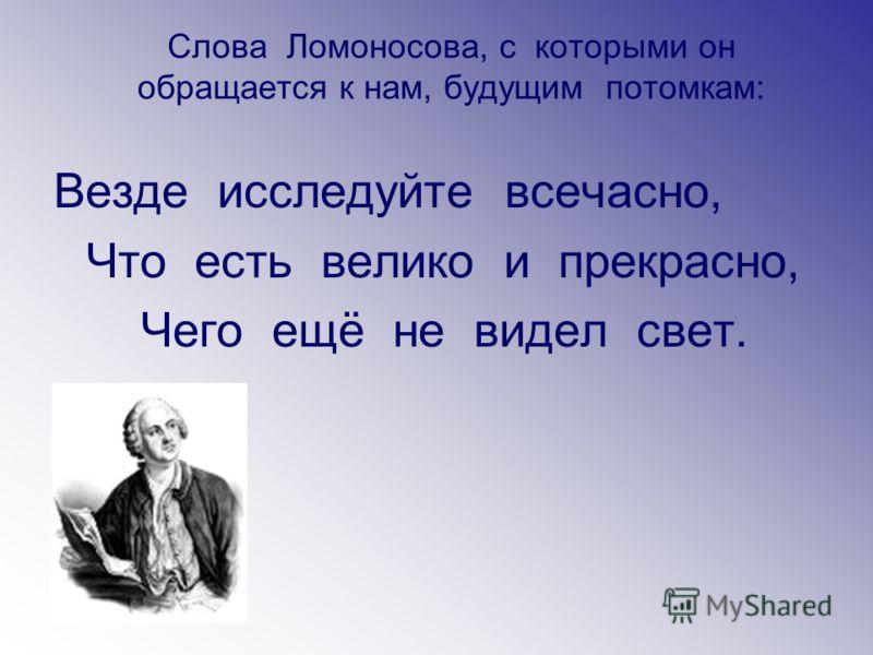 Слова Ломоносова, с которыми он обращается к нам, будущим потомкам: Везде исследуйте всечасно, Что есть велико и прекрасно, Чего ещё не видел свет.