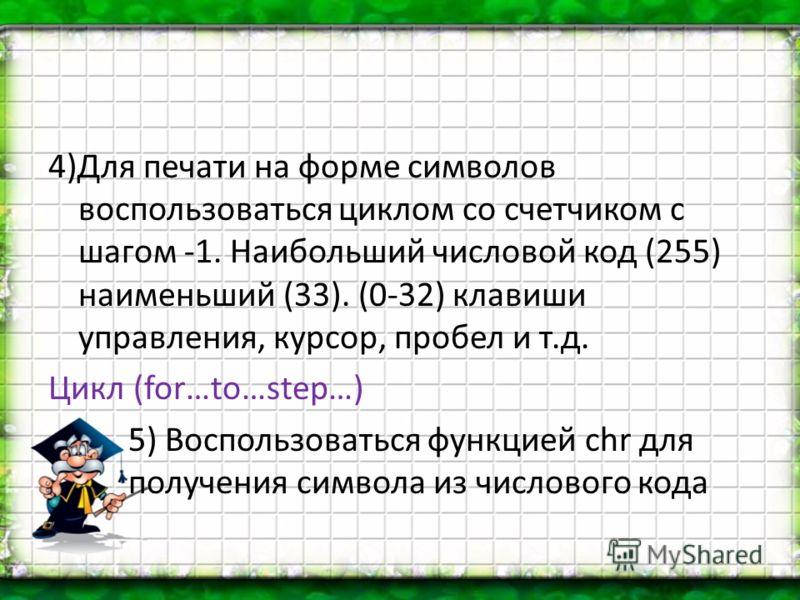4)Для печати на форме символов воспользоваться циклом со счетчиком с шагом -1. Наибольший числовой код (255) наименьший (33). (0-32) клавиши управления, курсор, пробел и т.д. Цикл (for…to…step…) 5) Воспользоваться функцией chr для получения символа и