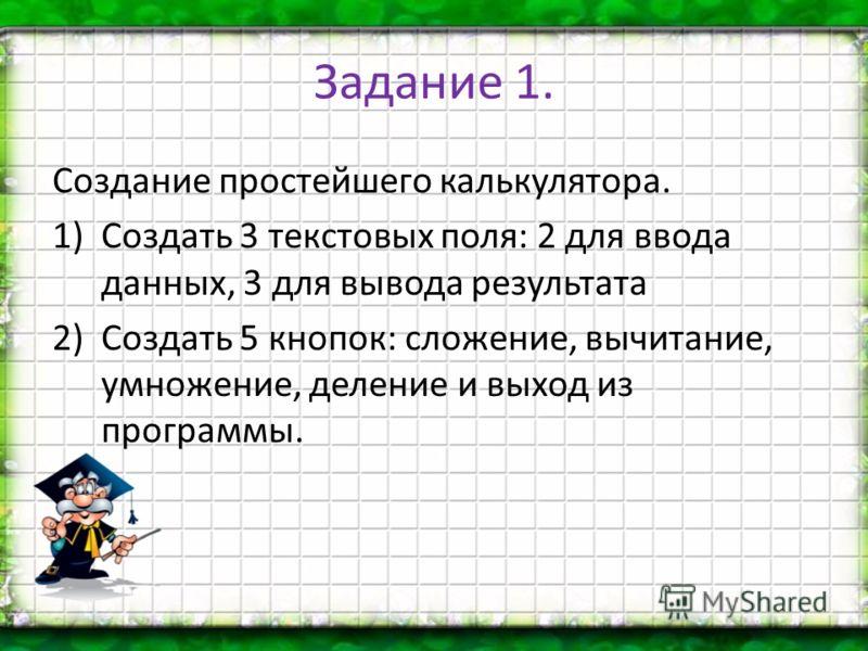 Задание 1. Создание простейшего калькулятора. 1)Создать 3 текстовых поля: 2 для ввода данных, 3 для вывода результата 2)Создать 5 кнопок: сложение, вычитание, умножение, деление и выход из программы.