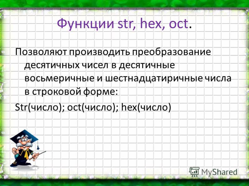 Функции str, hex, oct. Позволяют производить преобразование десятичных чисел в десятичные восьмеричные и шестнадцатиричные числа в строковой форме: Str(число); oct(число); hex(число)