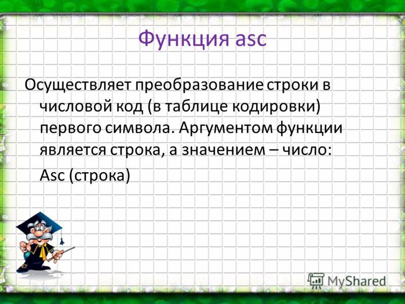 Функция asc Осуществляет преобразование строки в числовой код (в таблице кодировки) первого символа. Аргументом функции является строка, а значением – число: Asc (строка)