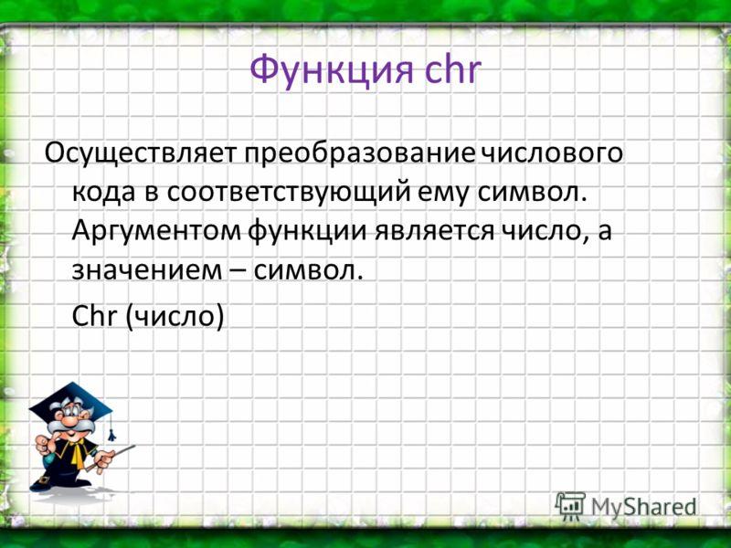 Функция chr Осуществляет преобразование числового кода в соответствующий ему символ. Аргументом функции является число, а значением – символ. Chr (число)
