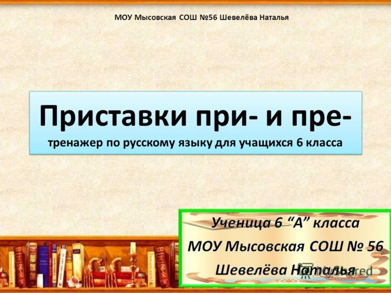 Приставки при- и пре- тренажер по русскому языку для учащихся 6 класса МОУ Мысовская СОШ 56 Шевелёва Наталья
