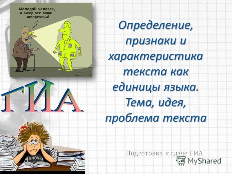 Определение, признаки и характеристика текста как единицы языка. Тема, идея, проблема текста Подготовка к сдаче ГИА