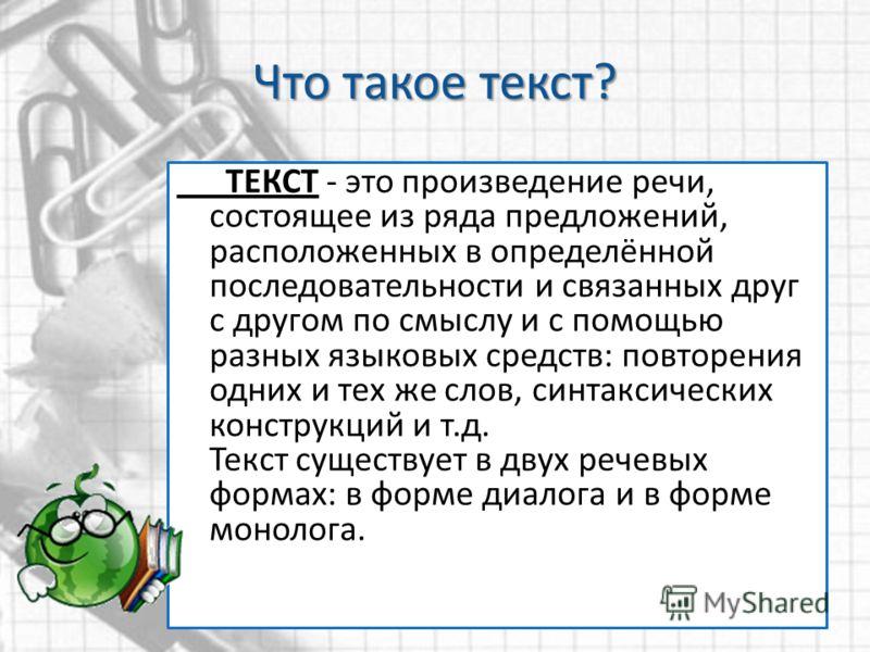 Что такое текст? ТЕКСТ - это произведение речи, состоящее из ряда предложений, расположенных в определённой последовательности и связанных друг с другом по смыслу и с помощью разных языковых средств: повторения одних и тех же слов, синтаксических кон