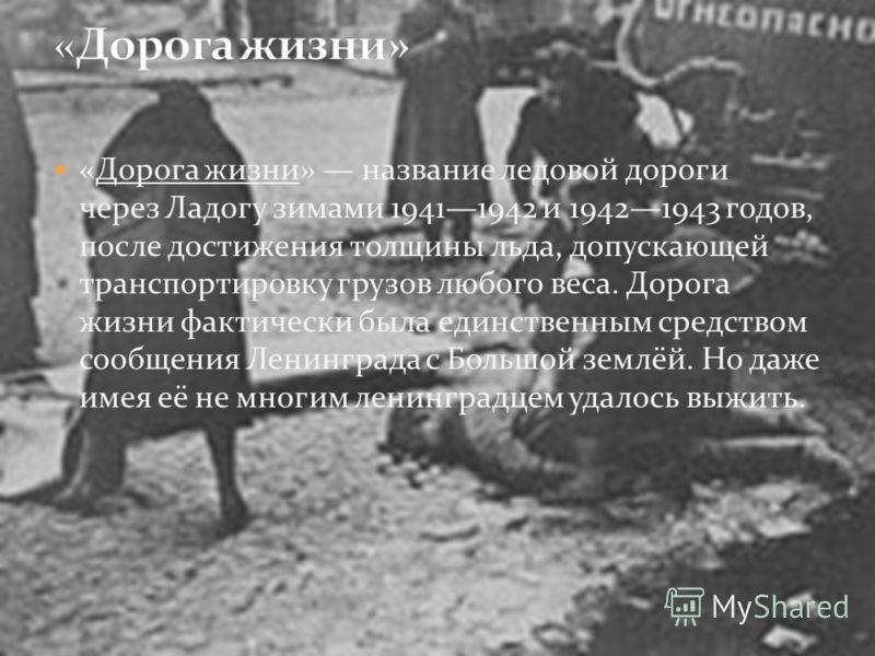 «Дорога жизни» название ледовой дороги через Ладогу зимами 19411942 и 19421943 годов, после достижения толщины льда, допускающей транспортировку грузов любого веса. Дорога жизни фактически была единственным средством сообщения Ленинграда с Большой зе