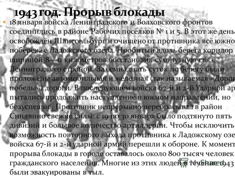 18 января войска Ленинградского и Волховского фронтов соединились в районе Рабочих посёлков 1 и 5. В этот же день был освобождён Шлиссельбург и очищено от противника всё южное побережье Ладожского озера. Пробитый вдоль берега коридор шириной 811 кило