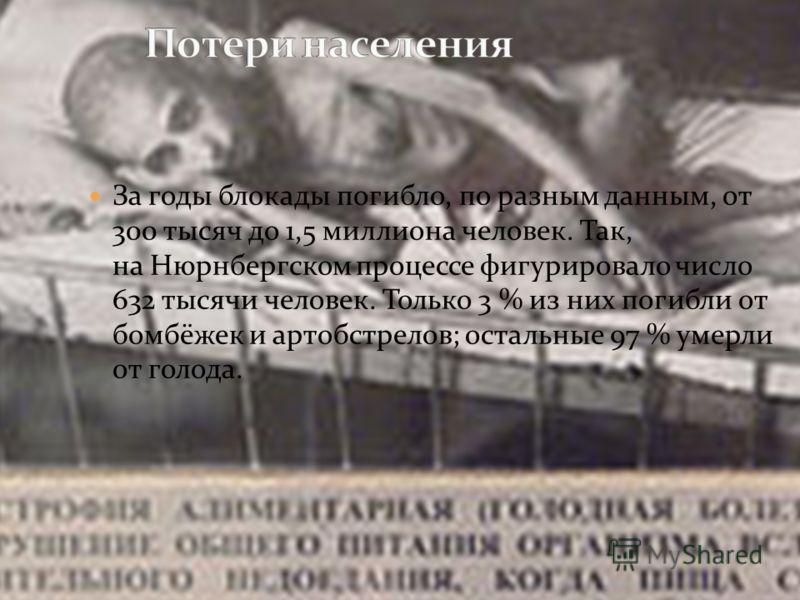 За годы блокады погибло, по разным данным, от 300 тысяч до 1,5 миллиона человек. Так, на Нюрнбергском процессе фигурировало число 632 тысячи человек. Только 3 % из них погибли от бомбёжек и артобстрелов; остальные 97 % умерли от голода.