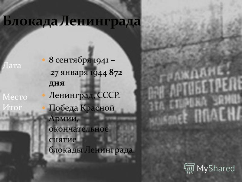 8 сентября 1941 – 27 января 1944 872 дня Ленинград, СССР. Победа Красной Армии, окончательное снятие блокады Ленинграда. Дата Место Итог