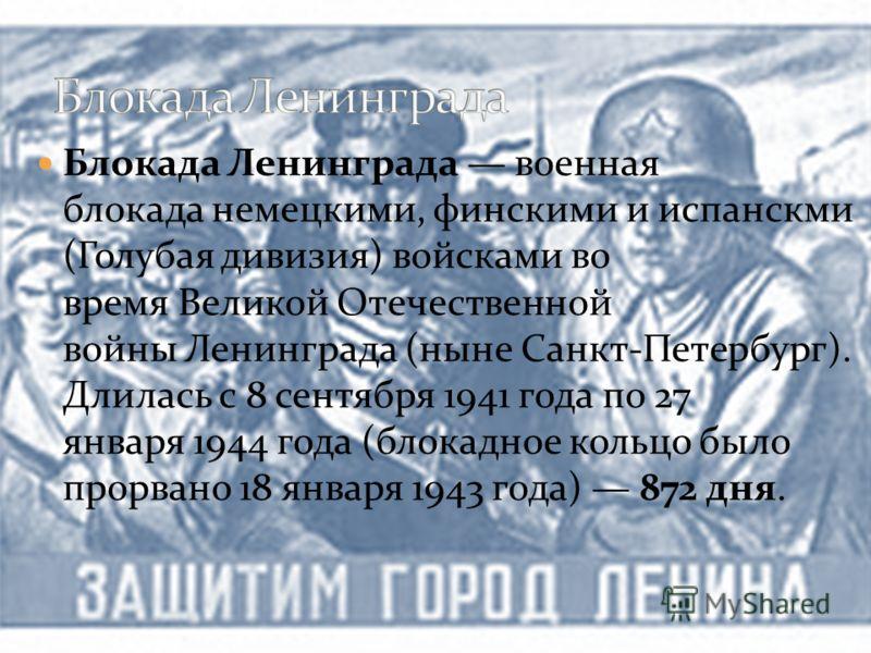 Блокада Ленинграда военная блокада немецкими, финскими и испанскми (Голубая дивизия) войсками во время Великой Отечественной войны Ленинграда (ныне Санкт-Петербург). Длилась с 8 сентября 1941 года по 27 января 1944 года (блокадное кольцо было прорван