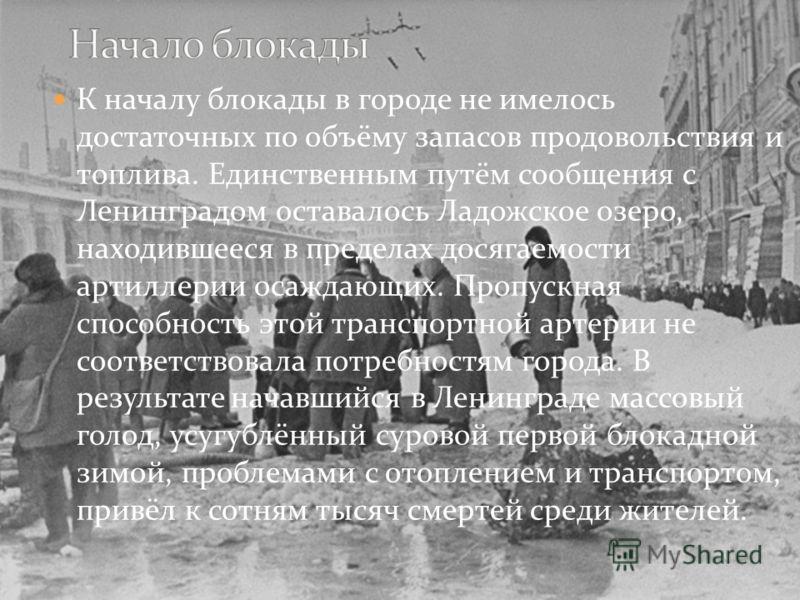 К началу блокады в городе не имелось достаточных по объёму запасов продовольствия и топлива. Единственным путём сообщения с Ленинградом оставалось Ладожское озеро, находившееся в пределах досягаемости артиллерии осаждающих. Пропускная способность это