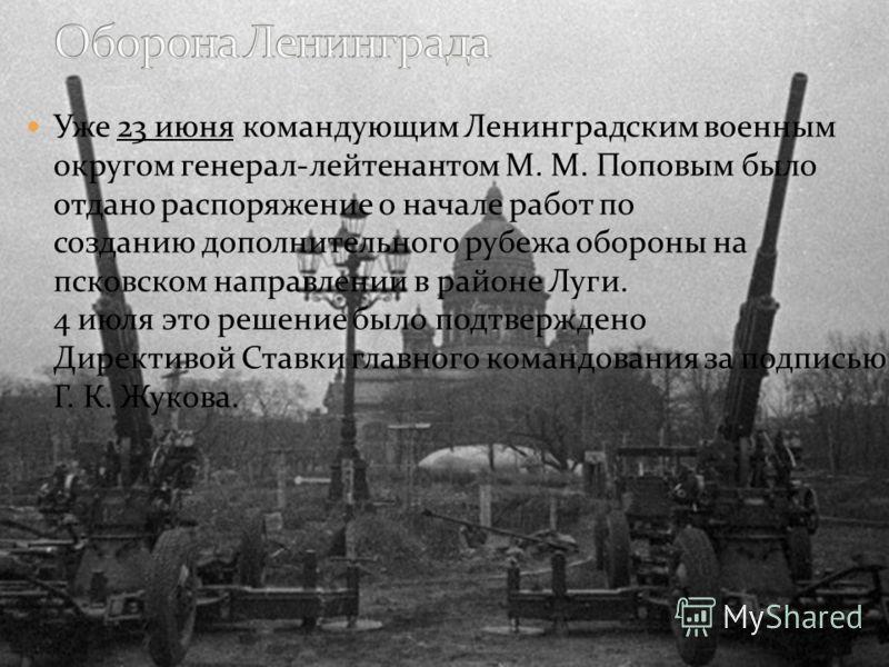 Уже 23 июня командующим Ленинградским военным округом генерал-лейтенантом М. М. Поповым было отдано распоряжение о начале работ по созданию дополнительного рубежа обороны на псковском направлении в районе Луги. 4 июля это решение было подтверждено Ди